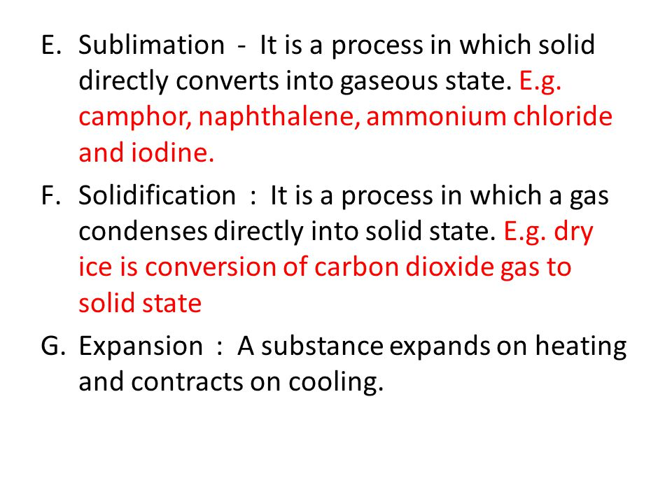 Sublimation - It is a process in which solid directly converts into gaseous state. E.g. camphor, naphthalene, ammonium chloride and iodine.