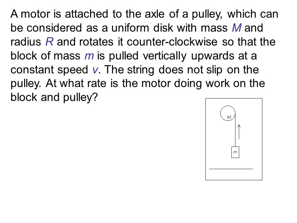 A motor is attached to the axle of a pulley, which can be considered as a uniform disk with mass M and radius R and rotates it counter-clockwise so that the block of mass m is pulled vertically upwards at a constant speed v. The string does not slip on the pulley. At what rate is the motor doing work on the block and pulley