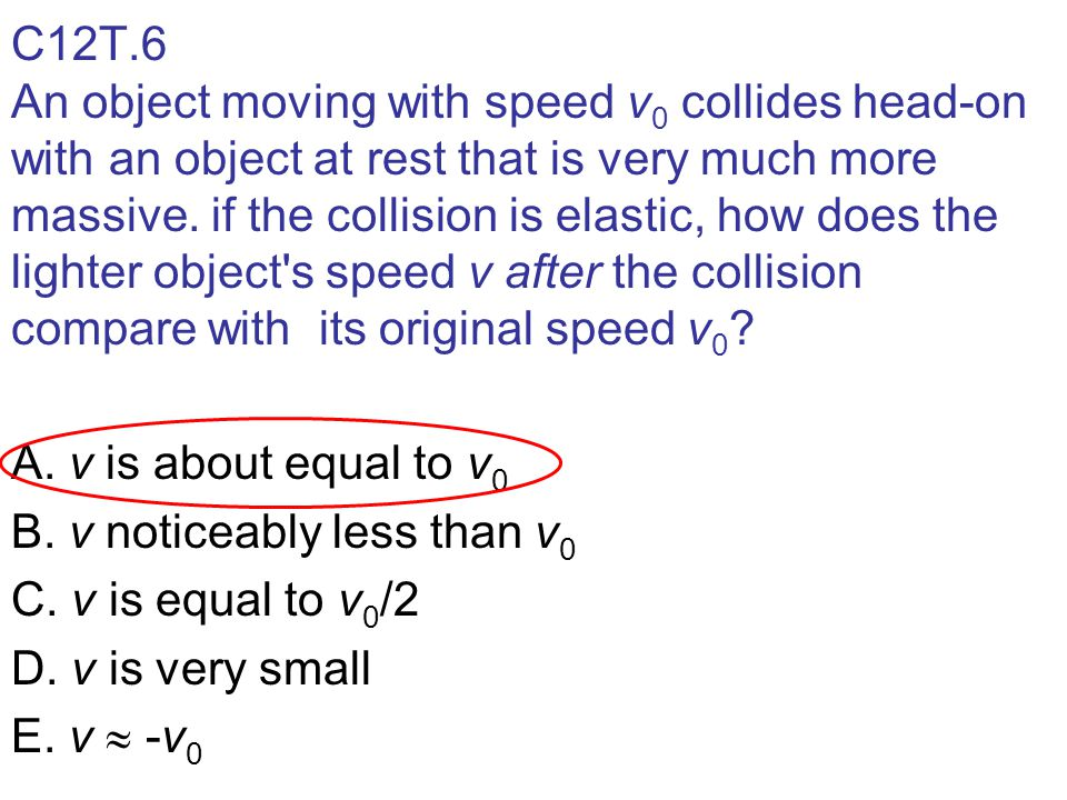 C12T.6 An object moving with speed v0 collides head-on with an object at rest that is very much more massive. if the collision is elastic, how does the lighter object s speed v after the collision compare with its original speed v0