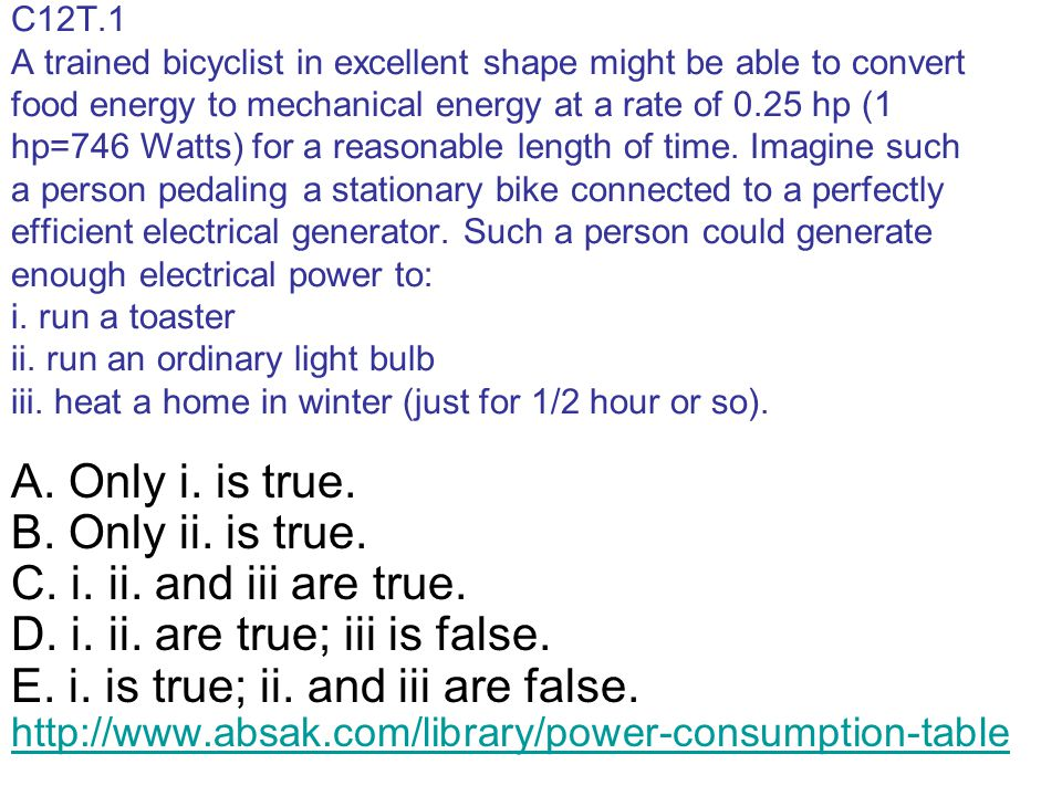 C12T.1 A trained bicyclist in excellent shape might be able to convert food energy to mechanical energy at a rate of 0.25 hp (1 hp=746 Watts) for a reasonable length of time. Imagine such a person pedaling a stationary bike connected to a perfectly efficient electrical generator. Such a person could generate enough electrical power to: i. run a toaster ii. run an ordinary light bulb iii. heat a home in winter (just for 1/2 hour or so).