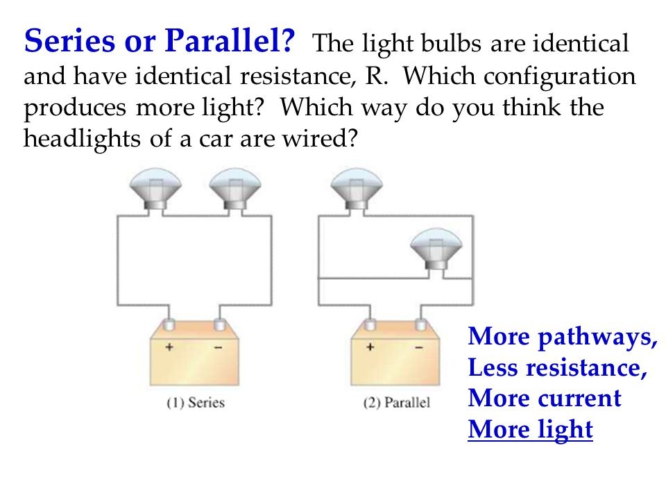 Series or Parallel The light bulbs are identical and have identical resistance, R. Which configuration produces more light Which way do you think the headlights of a car are wired