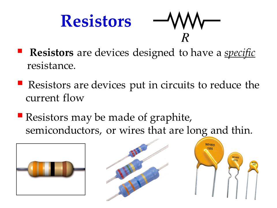 Resistors Resistors are devices designed to have a specific resistance. Resistors are devices put in circuits to reduce the current flow.