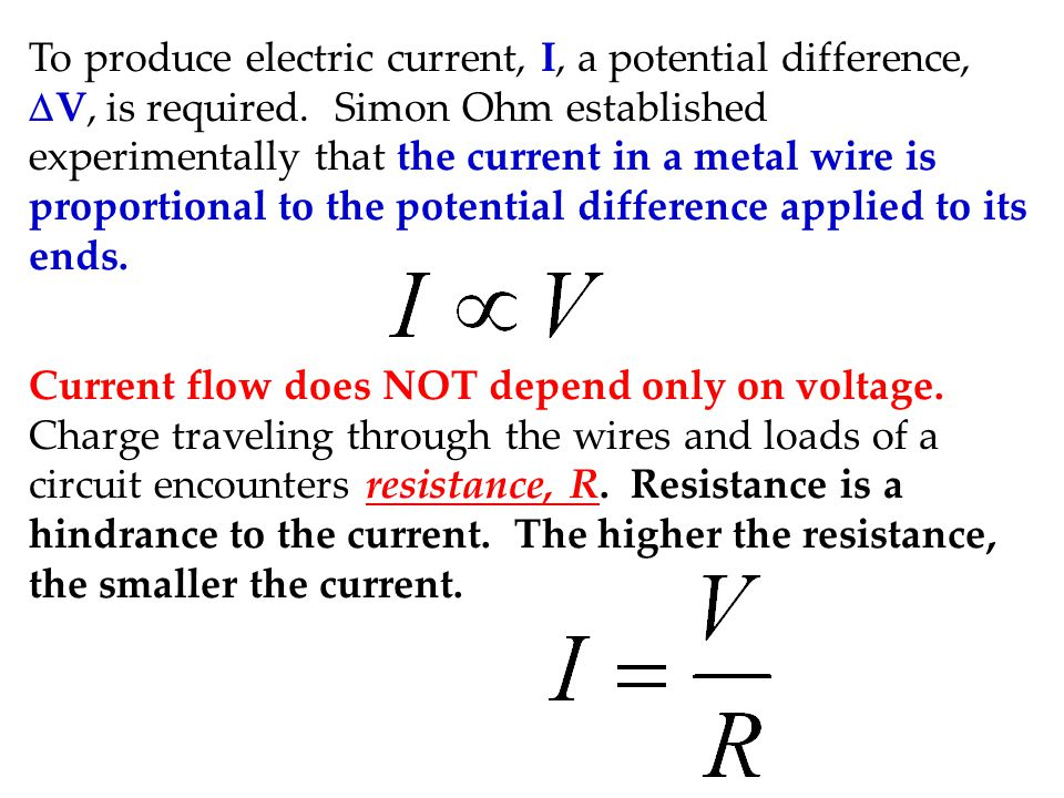 To produce electric current, I, a potential difference, DV, is required. Simon Ohm established experimentally that the current in a metal wire is proportional to the potential difference applied to its ends.