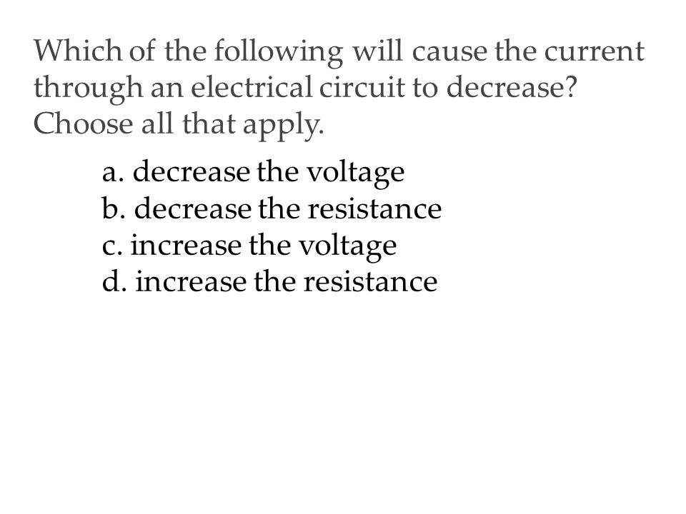 Which of the following will cause the current through an electrical circuit to decrease Choose all that apply.