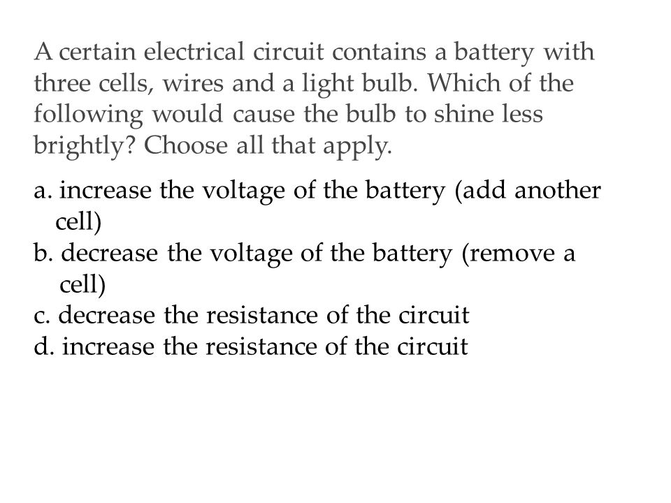 a. increase the voltage of the battery (add another cell)