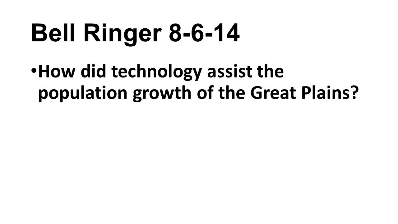 Bell Ringer 8-6-14 How did technology assist the population growth of the Great Plains