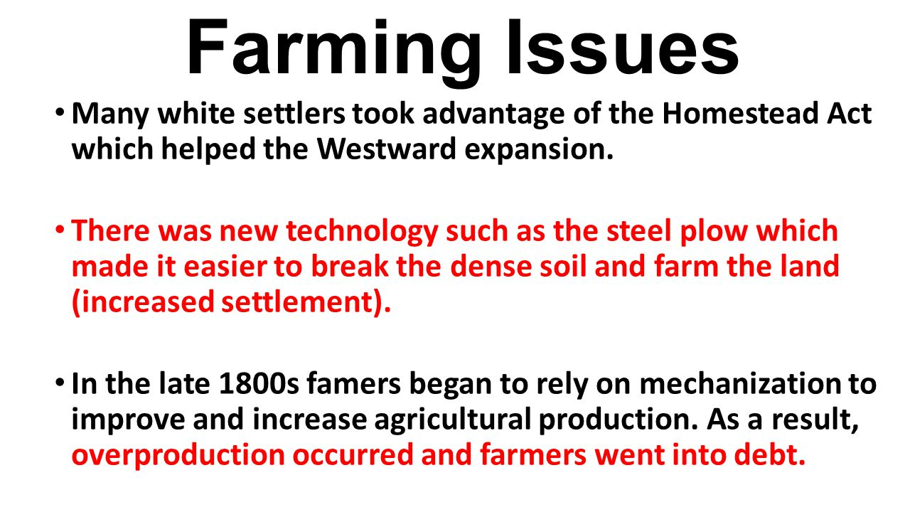 Farming Issues Many white settlers took advantage of the Homestead Act which helped the Westward expansion.