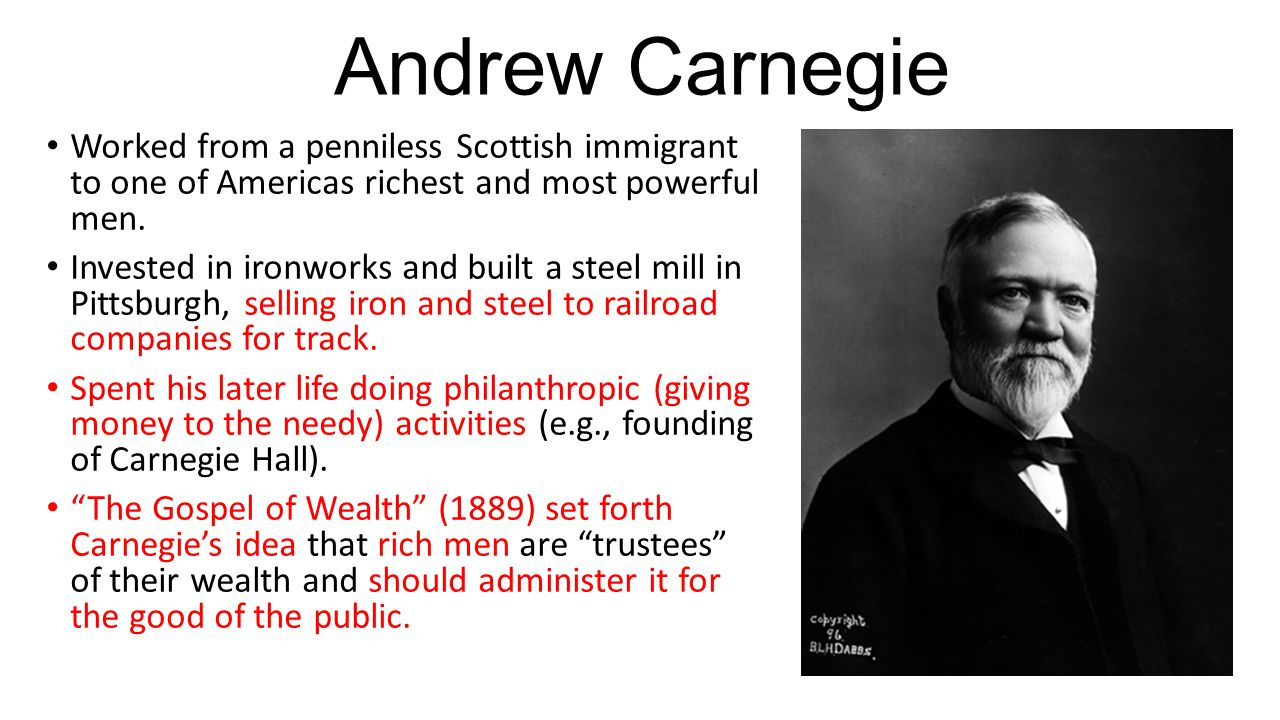 Andrew Carnegie Worked from a penniless Scottish immigrant to one of Americas richest and most powerful men.