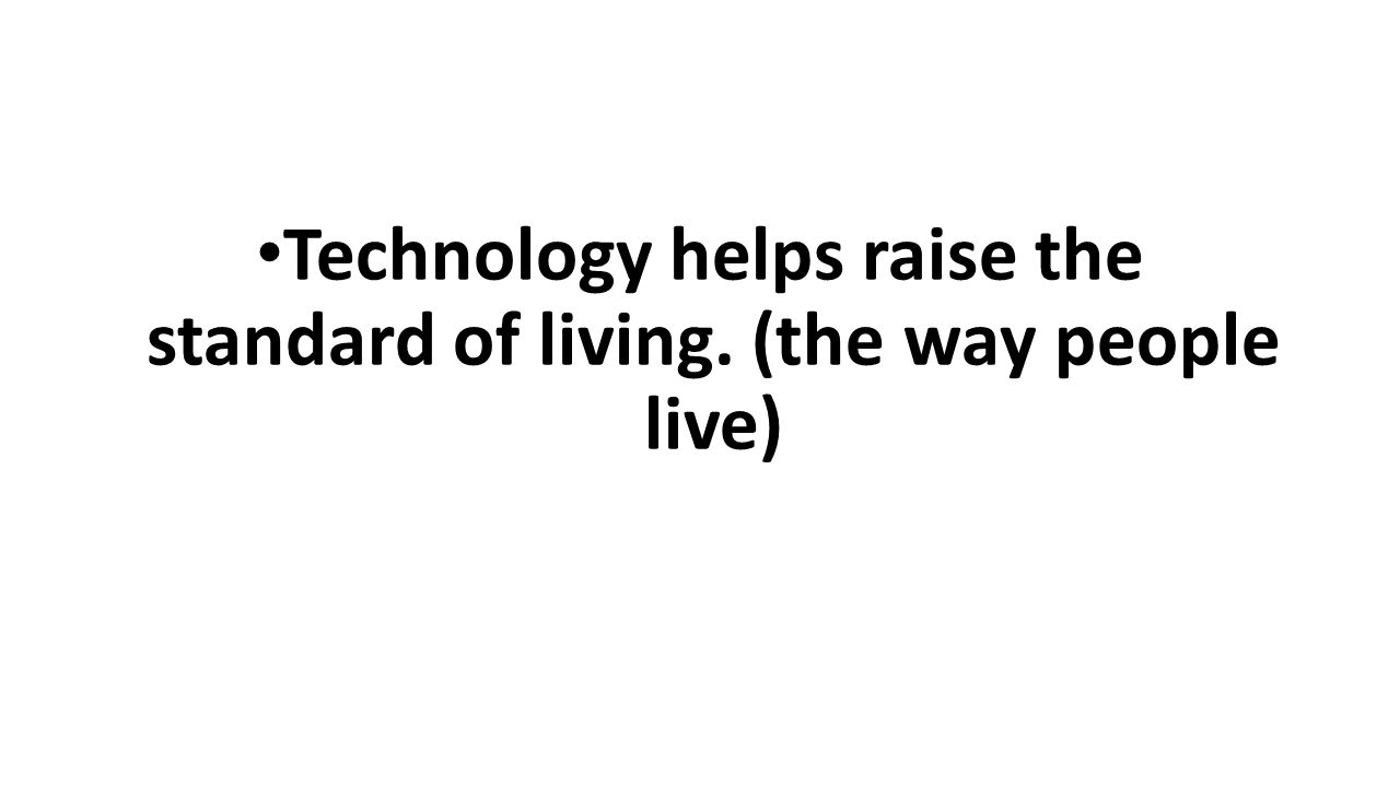 Technology helps raise the standard of living. (the way people live)