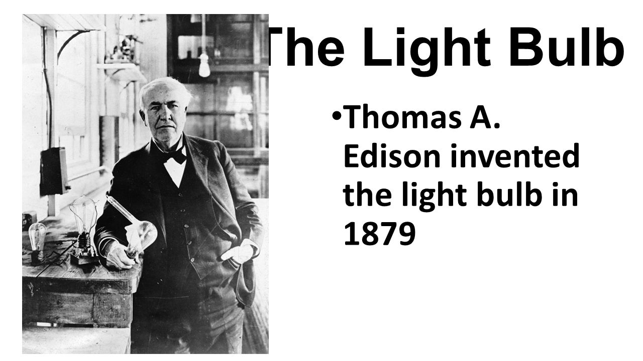 The Light Bulb Thomas A. Edison invented the light bulb in 1879