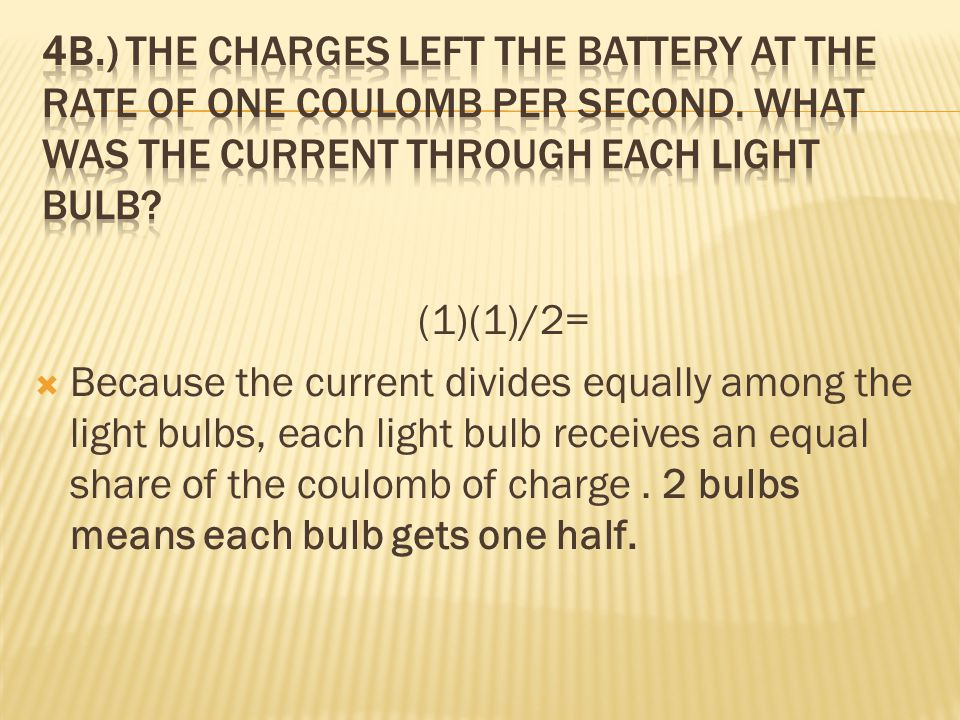 4b.) The charges left the battery at the rate of one coulomb per second. What was the current through each light bulb