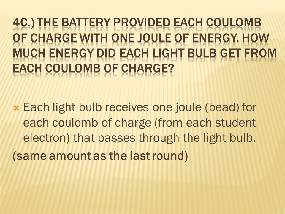 4c.) The battery provided each coulomb of charge with one joule of energy. How much energy did each light bulb get from each coulomb of charge