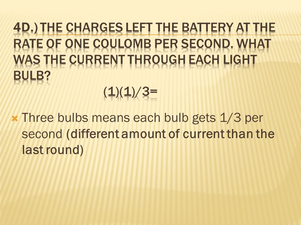 4d.) The charges left the battery at the rate of one coulomb per second. What was the current through each light bulb (1)(1)/3=