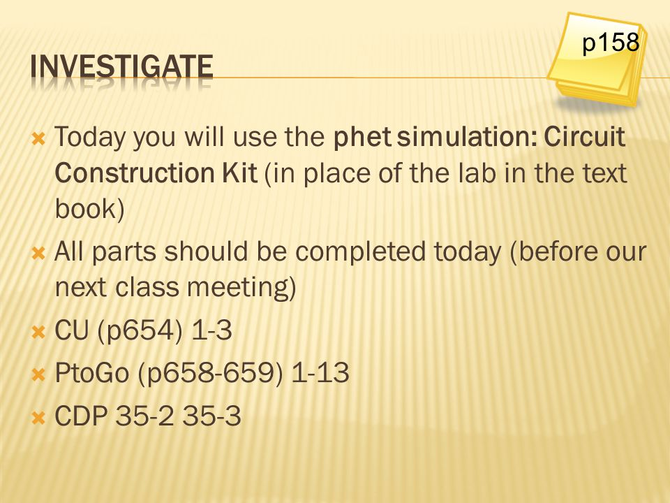 p158 Investigate. Today you will use the phet simulation: Circuit Construction Kit (in place of the lab in the text book)