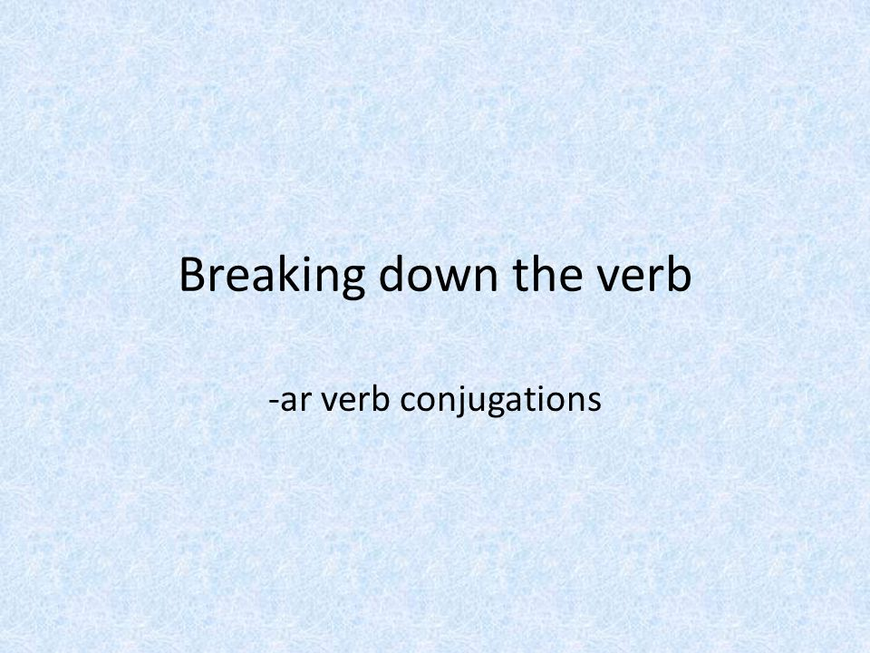 Breaking down the verb -ar verb conjugations