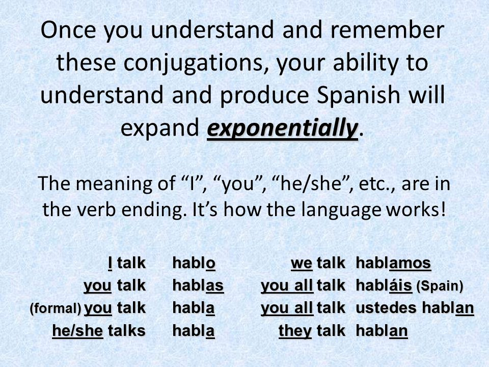Once you understand and remember these conjugations, your ability to understand and produce Spanish will expand exponentially.
