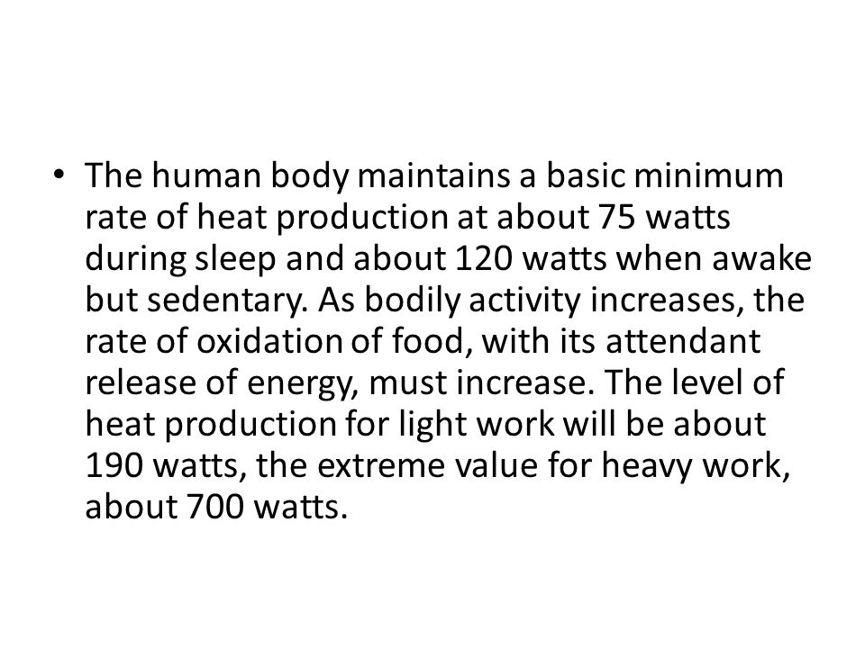 The human body maintains a basic minimum rate of heat production at about 75 watts during sleep and about 120 watts when awake but sedentary.