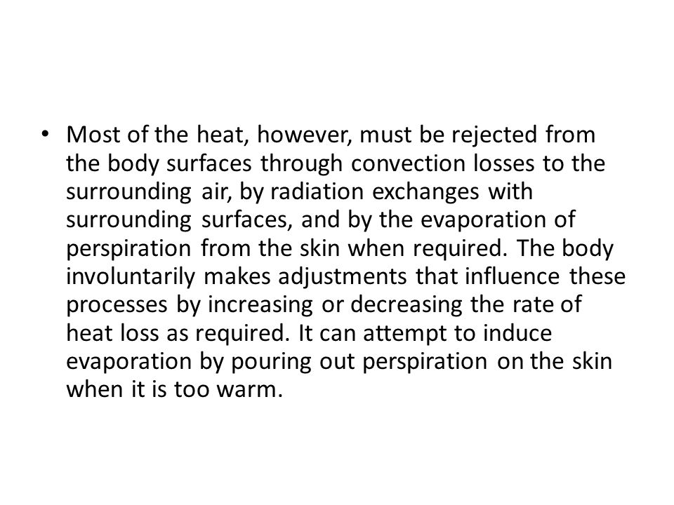 Most of the heat, however, must be rejected from the body surfaces through convection losses to the surrounding air, by radiation exchanges with surrounding surfaces, and by the evaporation of perspiration from the skin when required.
