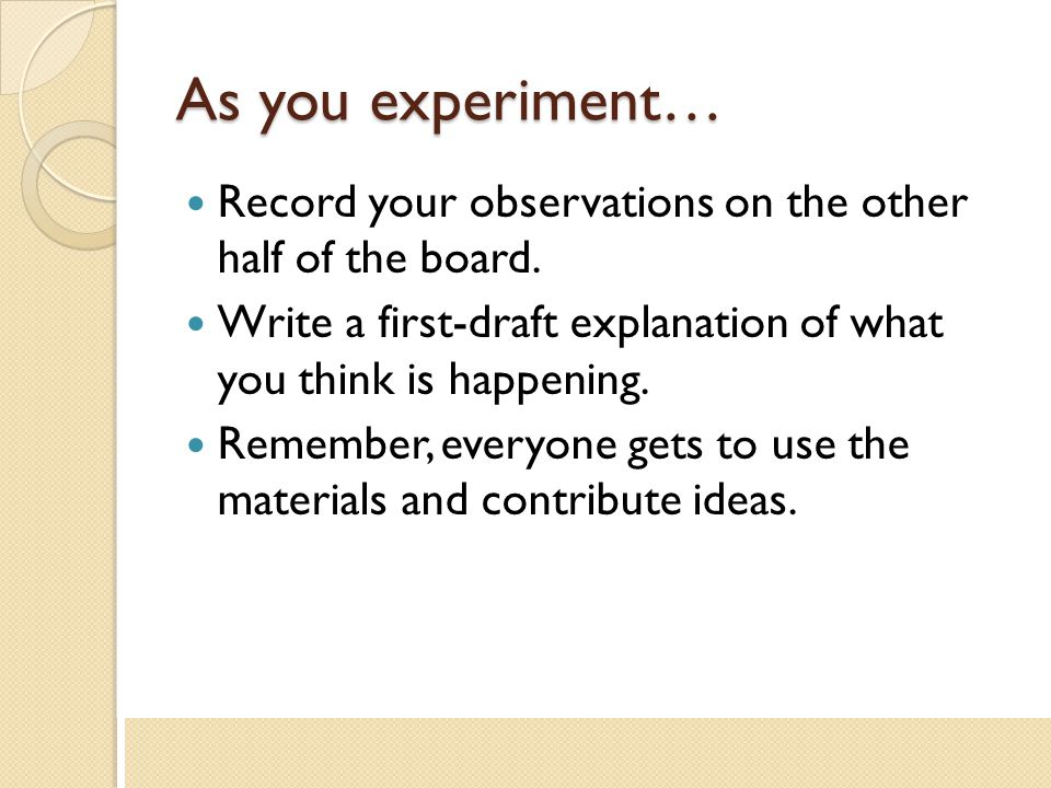 As you experiment… Record your observations on the other half of the board. Write a first-draft explanation of what you think is happening.