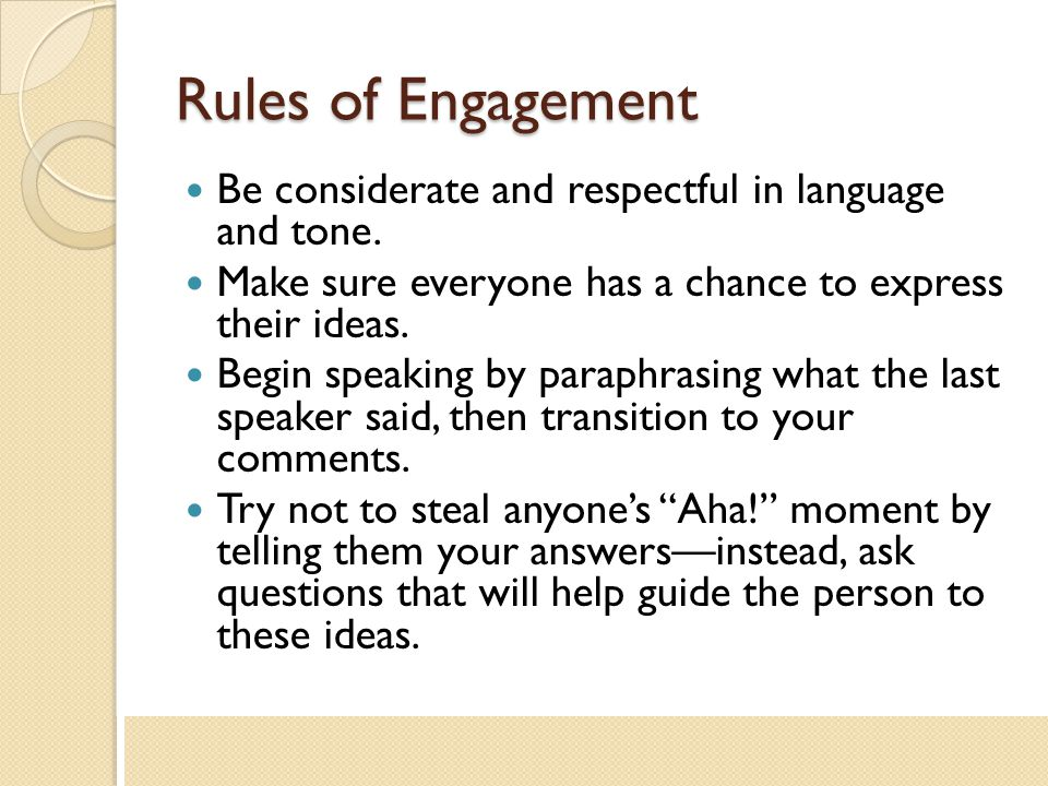 Rules of Engagement Be considerate and respectful in language and tone. Make sure everyone has a chance to express their ideas.
