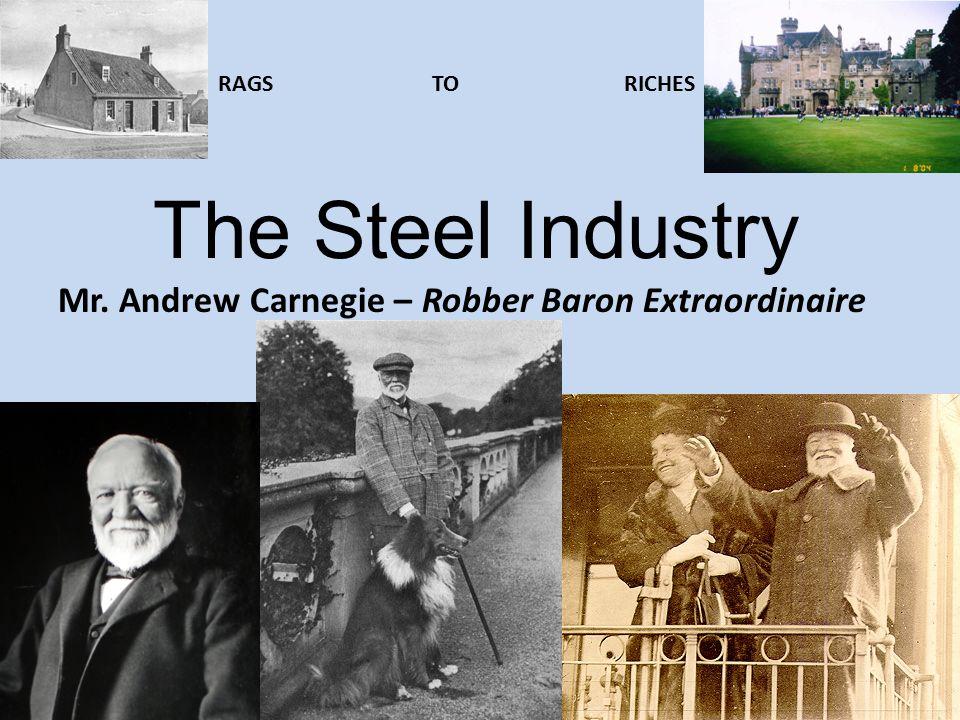 The Steel Industry Mr. Andrew Carnegie – Robber Baron Extraordinaire