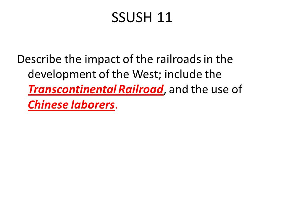 SSUSH 11 Describe the impact of the railroads in the development of the West; include the Transcontinental Railroad, and the use of Chinese laborers.