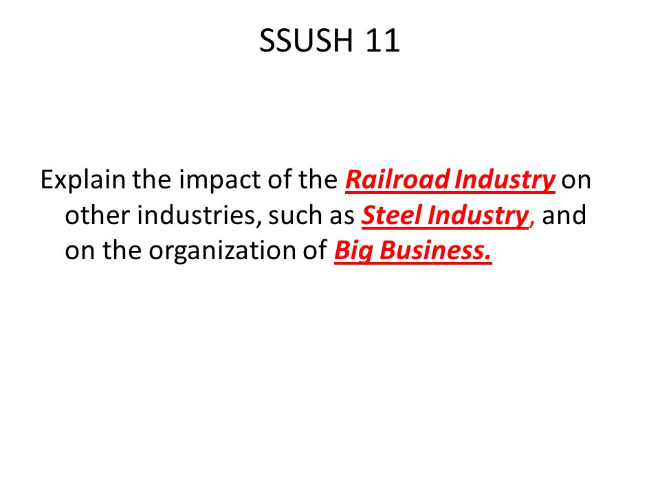 SSUSH 11 Explain the impact of the Railroad Industry on other industries, such as Steel Industry, and on the organization of Big Business.
