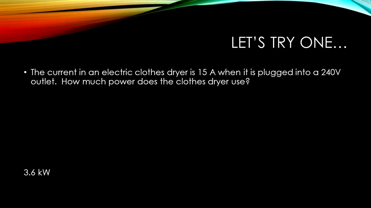 Let's try one… The current in an electric clothes dryer is 15 A when it is plugged into a 240V outlet. How much power does the clothes dryer use