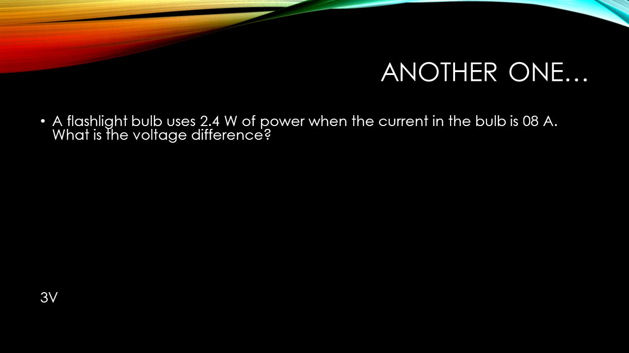 Another one… A flashlight bulb uses 2.4 W of power when the current in the bulb is 08 A. What is the voltage difference