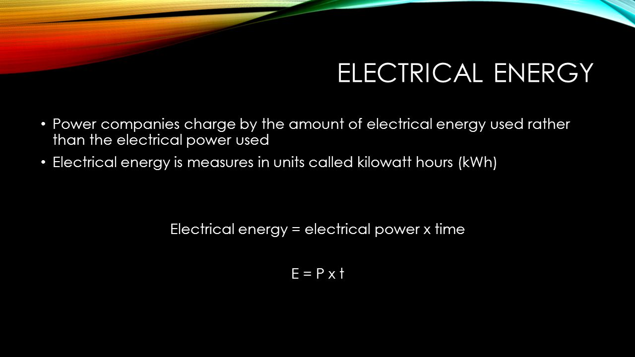 Electrical energy = electrical power x time