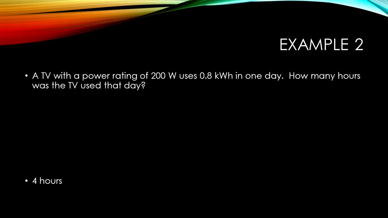Example 2 A TV with a power rating of 200 W uses 0.8 kWh in one day. How many hours was the TV used that day