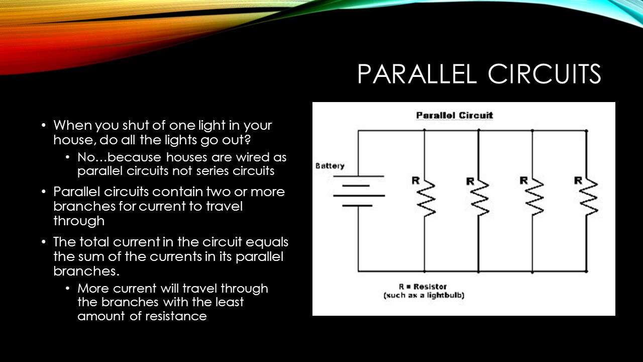 Parallel Circuits When you shut of one light in your house, do all the lights go out