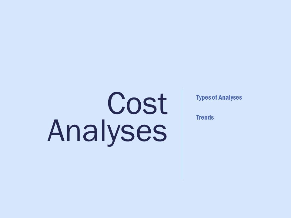 Cost Analyses Types of Analyses Trends