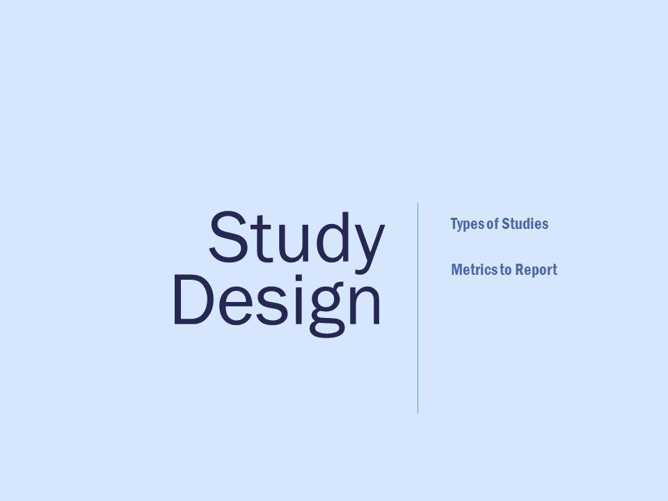 Study Design Types of Studies Metrics to Report
