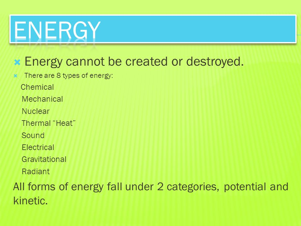 Energy Energy cannot be created or destroyed.