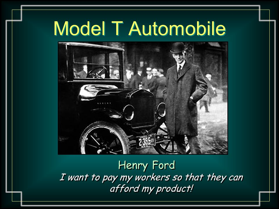 Model T Automobile Henry Ford I want to pay my workers so that they can afford my product!