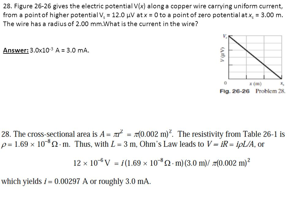 28. Figure 26-26 gives the electric potential V(x) along a copper wire carrying uniform current, from a point of higher potential Vs = 12.0 μV at x = 0 to a point of zero potential at xs = 3.00 m. The wire has a radius of 2.00 mm.What is the current in the wire