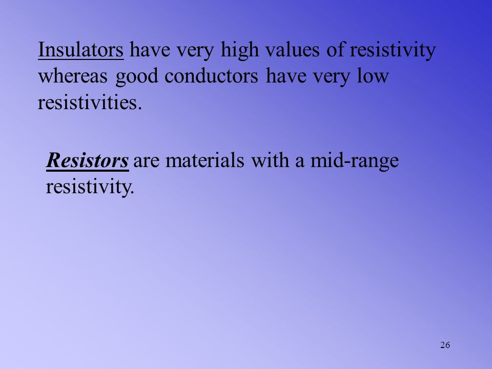 Insulators have very high values of resistivity whereas good conductors have very low resistivities.