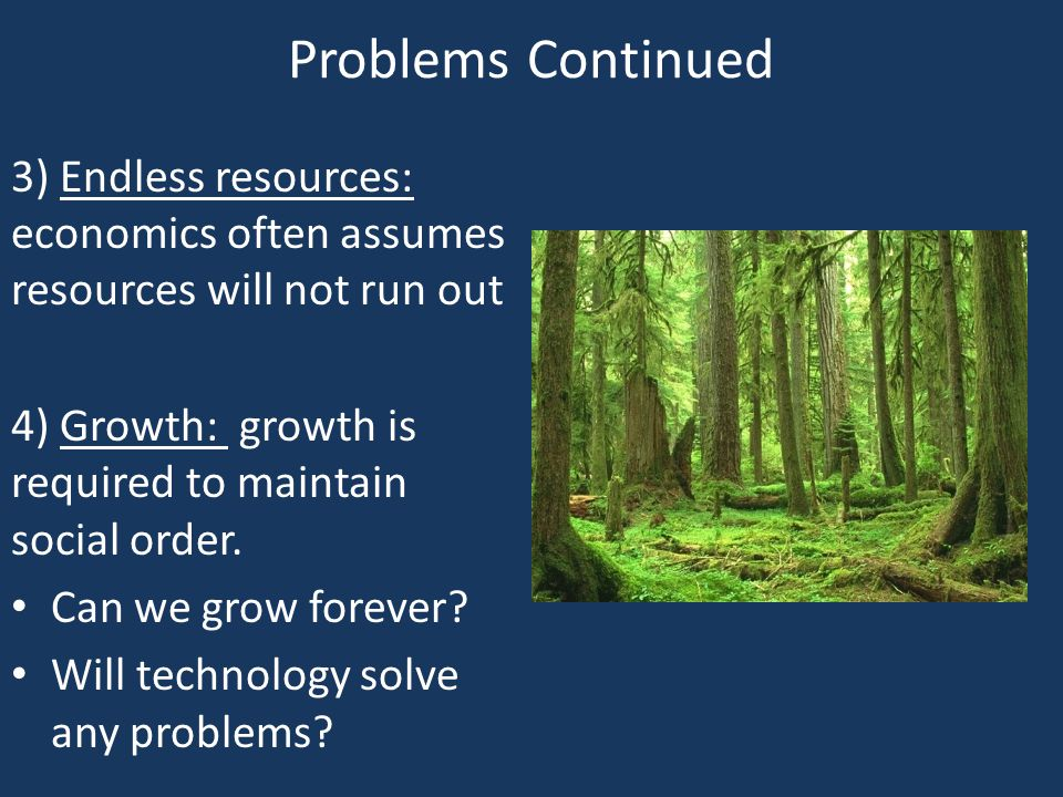 Problems Continued 3) Endless resources: economics often assumes resources will not run out.