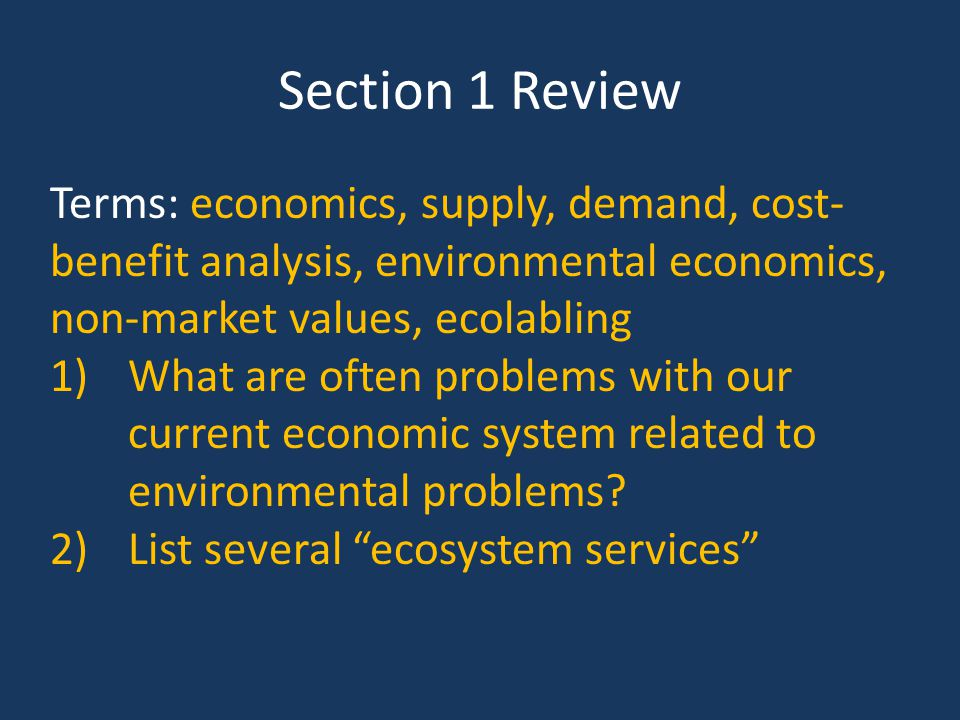 Section 1 Review Terms: economics, supply, demand, cost-benefit analysis, environmental economics, non-market values, ecolabling.