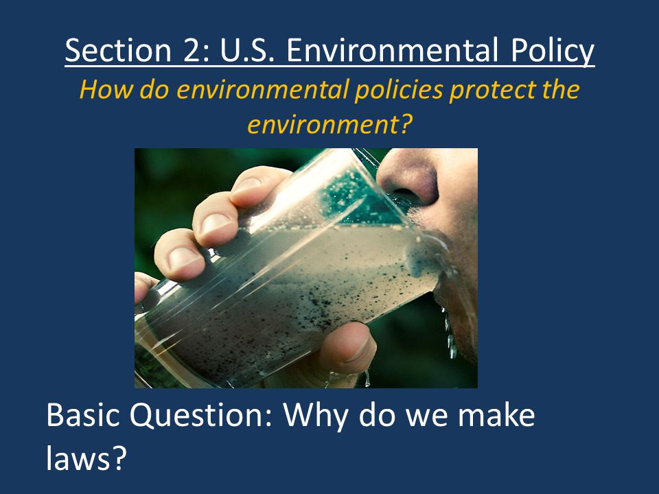 Section 2: U.S. Environmental Policy How do environmental policies protect the environment