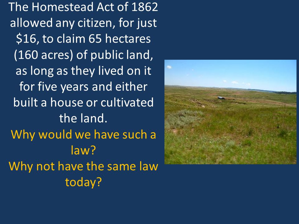 The Homestead Act of 1862 allowed any citizen, for just $16, to claim 65 hectares (160 acres) of public land, as long as they lived on it for five years and either built a house or cultivated the land.