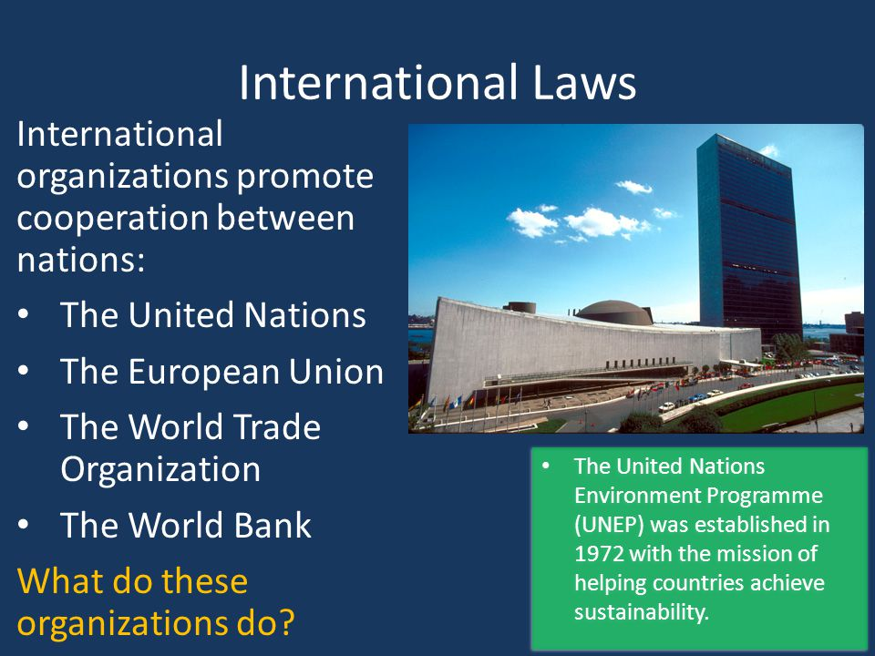International Laws International organizations promote cooperation between nations: The United Nations.
