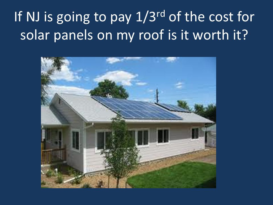 If NJ is going to pay 1/3rd of the cost for solar panels on my roof is it worth it