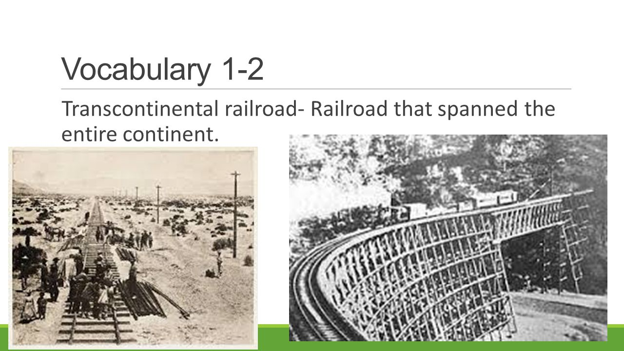 Vocabulary 1-2 Transcontinental railroad- Railroad that spanned the entire continent.