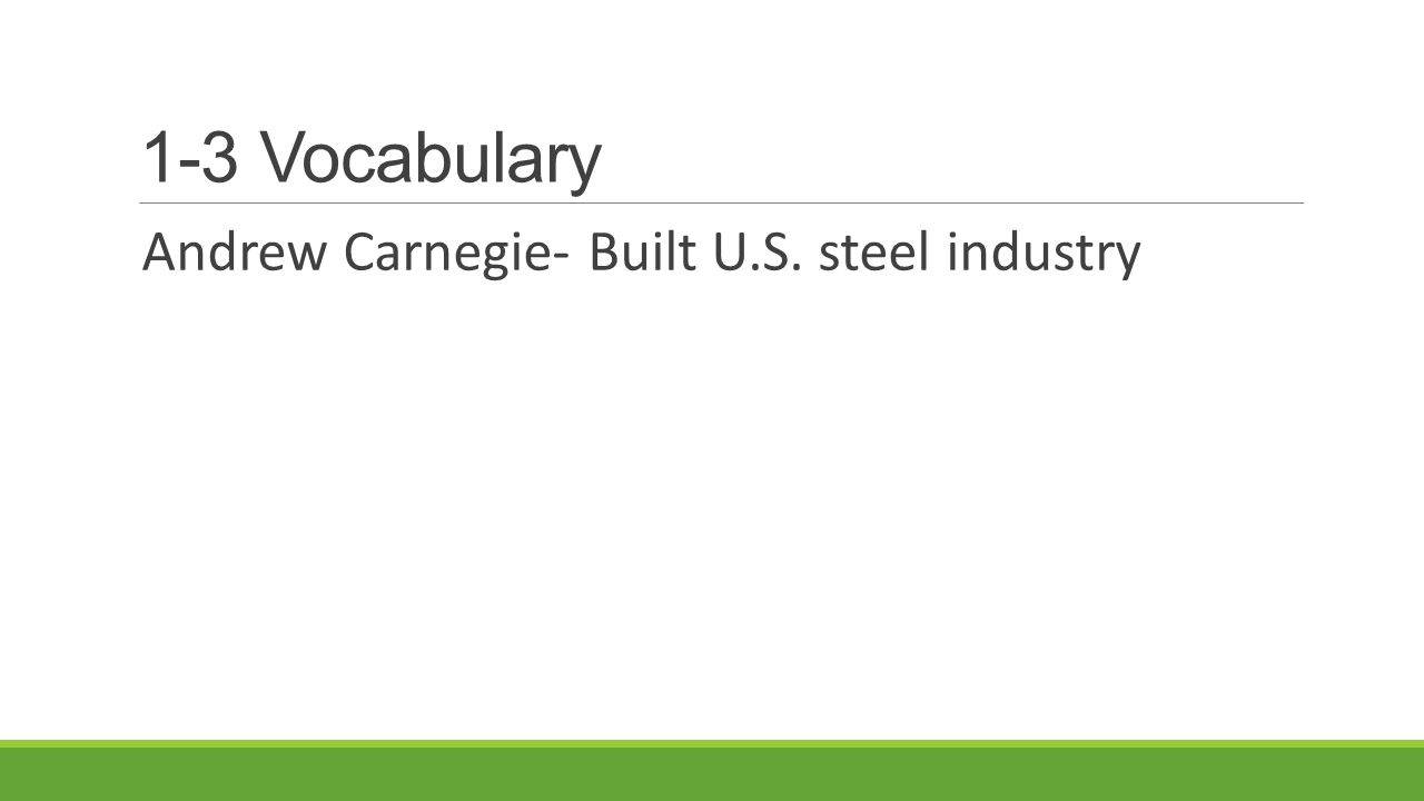1-3 Vocabulary Andrew Carnegie- Built U.S. steel industry