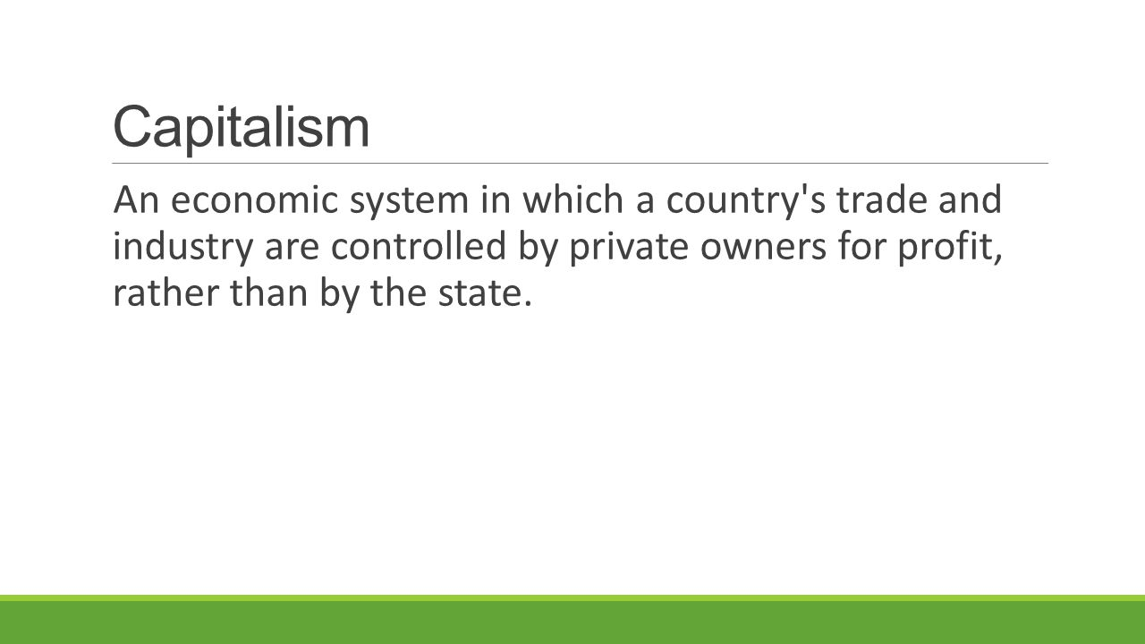 Capitalism An economic system in which a country s trade and industry are controlled by private owners for profit, rather than by the state.