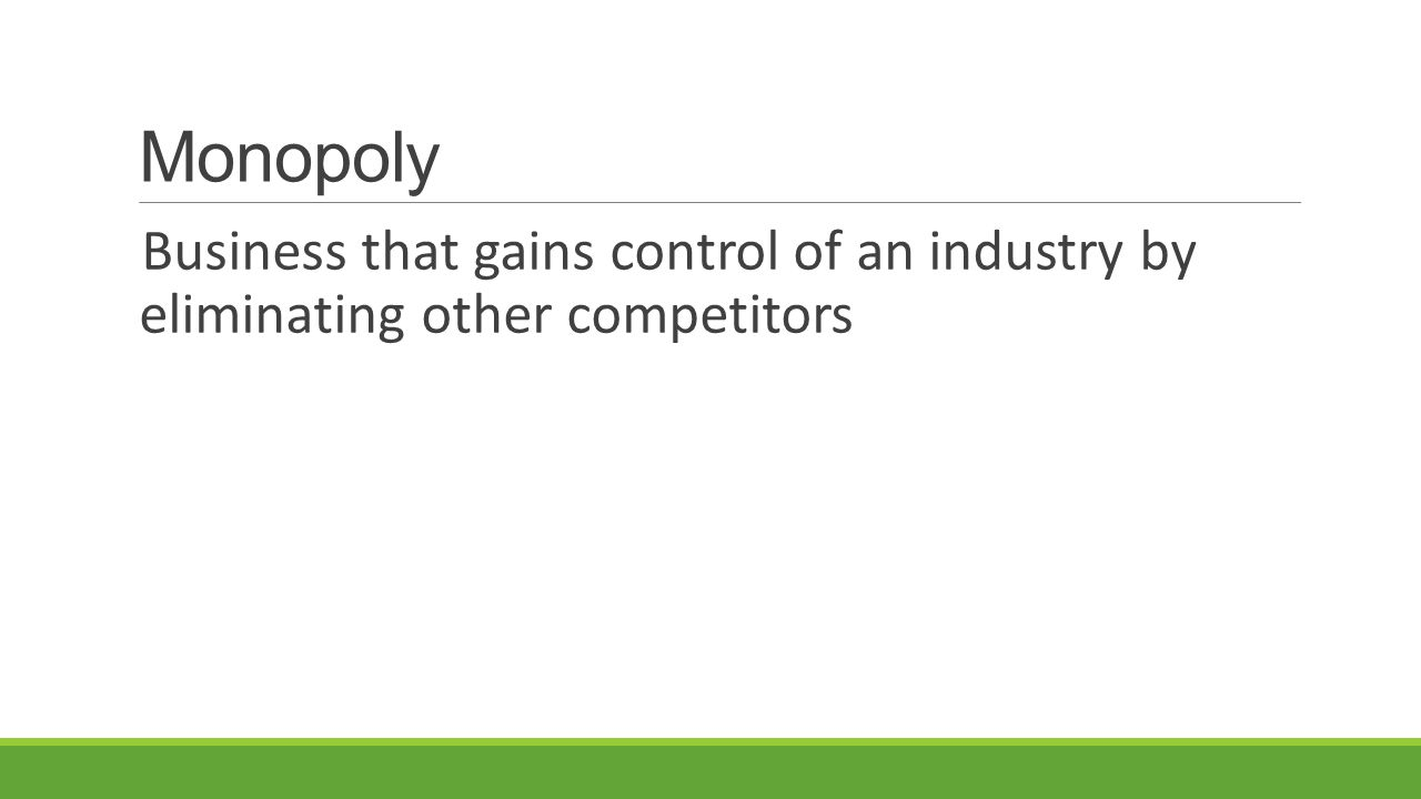 Monopoly Business that gains control of an industry by eliminating other competitors