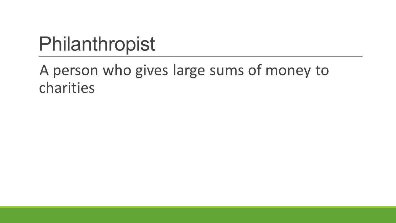 Philanthropist A person who gives large sums of money to charities