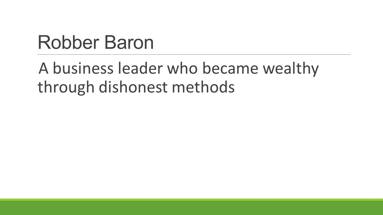 Robber Baron A business leader who became wealthy through dishonest methods